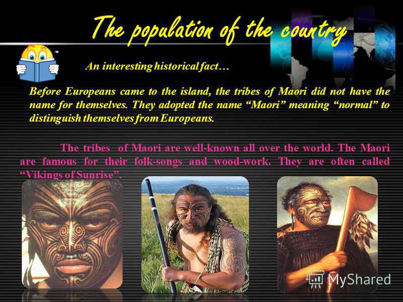 The population of the country An interesting historical fact… Before Europeans came to the island, the tribes of Maori did not have the name for themselves. They adopted the name Maori meaning normal to distinguish themselves from Europeans. The trib