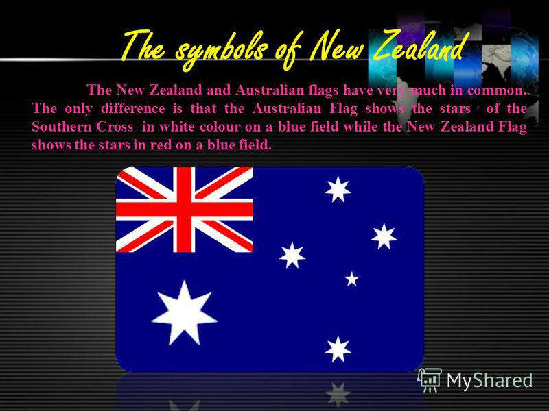 The symbols of New Zealand The New Zealand and Australian flags have very much in common. The only difference is that the Australian Flag shows the stars of the Southern Cross in white colour on a blue field while the New Zealand Flag shows the stars