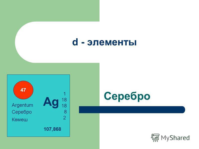 d - элементы Серебро 1 18 8 2 107,868 Көмеш Серебро Argentum Ag 47