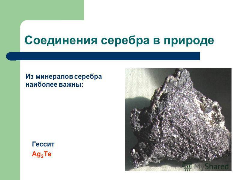 Соединения серебра в природе Гессит Ag 2 Te Из минералов серебра наиболее важны: