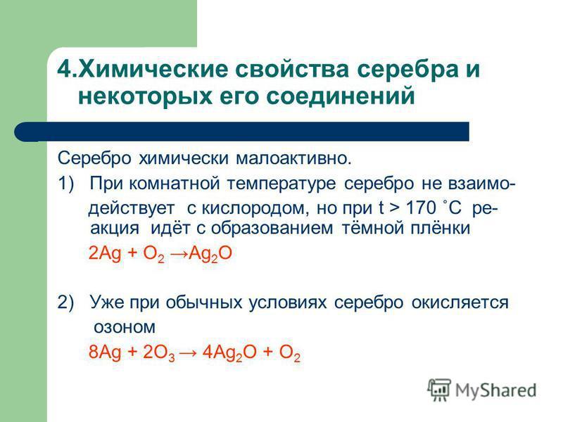 4. Химические свойства серебра и некоторых его соединений Серебро химически малоактивно. 1) При комнатной температуре серебро не взаимодействует с кислородом, но при t > 170 ˚С ре- акция идёт с образованием тёмной плёнки 2Ag + O 2 Ag 2 O 2) Уже при о