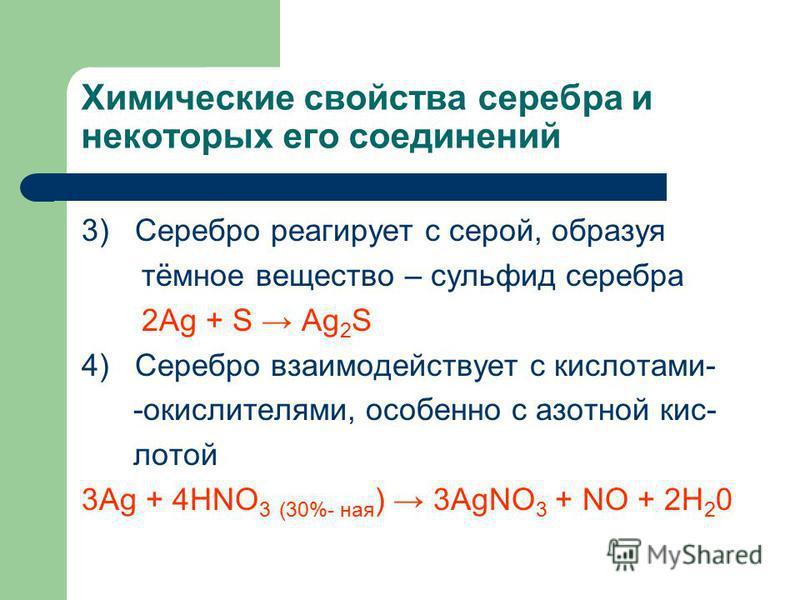 Химические свойства серебра и некоторых его соединений 3) Серебро ререагирует с серой, образуя тёмное вещество – сульфид серебра 2Ag + S Ag 2 S 4) Серебро взаимодействует с кислотами- -окислителями, особенно с азотной кис- лотой 3Ag + 4HNO 3 (30%- на