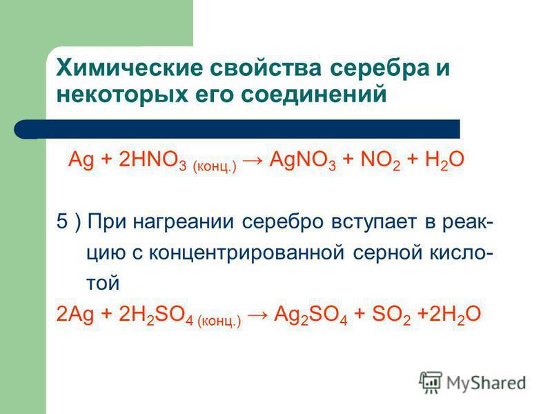 Химические свойства серебра и некоторых его соединений Ag + 2HNO 3 (конц.) AgNO 3 + NO 2 + H 2 O 5 ) При нагревании серебро вступает в реакцию с концентрированной серной кисло- той 2Ag + 2H 2 SO 4 (конц.) Ag 2 SO 4 + SO 2 +2H 2 O