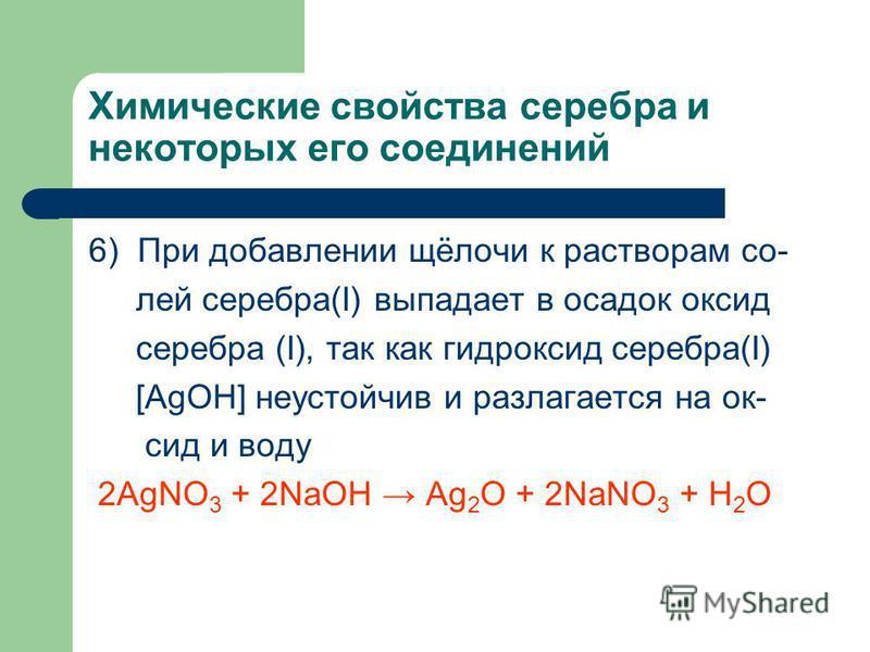Химические свойства серебра и некоторых его соединений 6) При добавлении щёлочи к растворам со- лей серебра(I) выпадает в осадок оксид серебра (I), так как гидроксид серебра(I) [AgOH] неустойчив и разлагается на оксиде воду 2AgNO 3 + 2NaOH Ag 2 O + 2