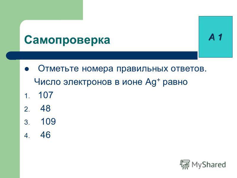 Самопроверка Отметьте номера правильных ответов. Число электронов в ионе Ag + равно 1. 107 2. 48 3. 109 4. 46 А 1