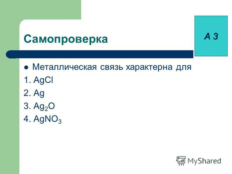 Металлическая связь характерна для 1. AgCl 2. Ag 3. Ag 2 O 4. AgNO 3 Самопроверка А 3