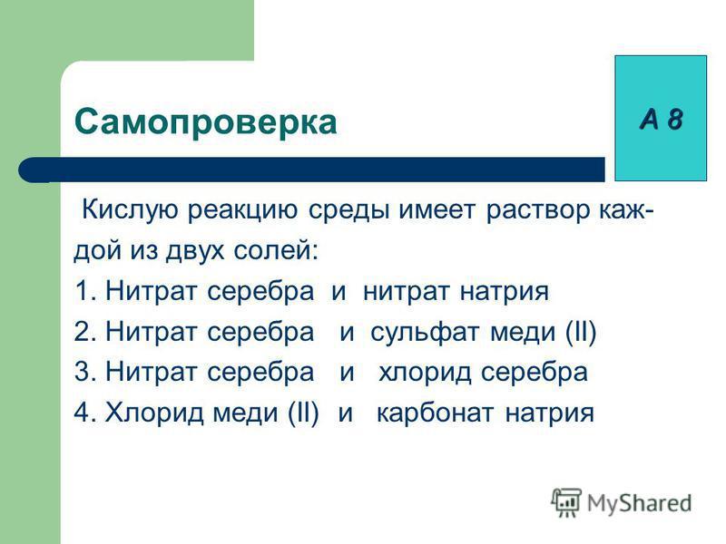 Самопроверка Кислую реакцию среды имеет раствор каж- дой из двух солей: 1. Нитрат серебра и нитрат натрия 2. Нитрат серебра и сульфат меди (II) 3. Нитрат серебра и хлорид серебра 4. Хлорид меди (II) и карбонат натрия А 8