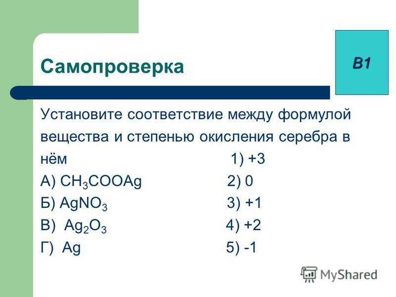 Самопроверка Установите соответствие между формулой вещества и степенью окисления серебра в нём 1) +3 А) CH 3 COOAg 2) 0 Б) AgNO 3 3) +1 В) Ag 2 O 3 4) +2 Г) Ag 5) -1 В1
