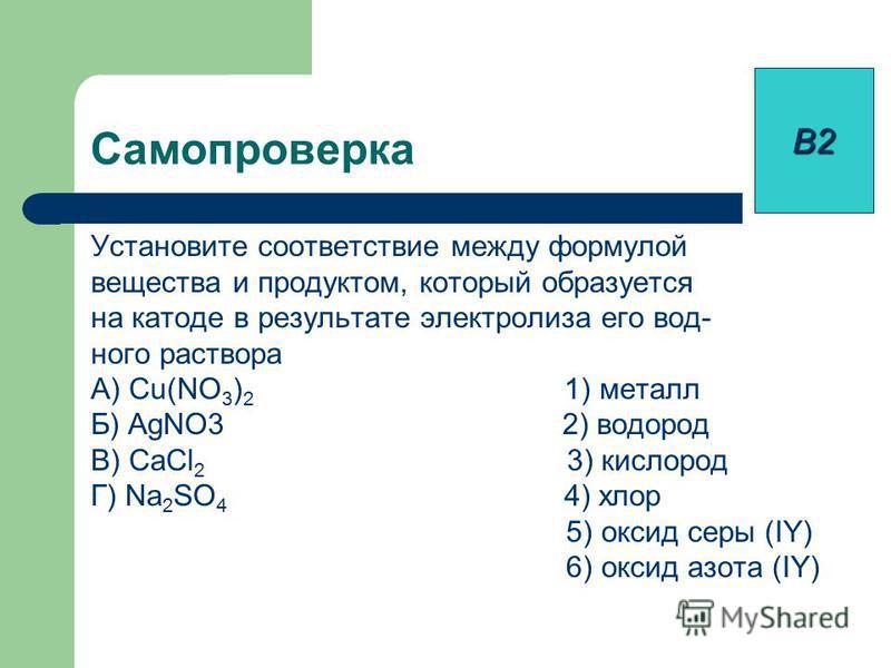 Установите соответствие между формулой вещества и продуктом, который образуется на катоде в результате электролиза его вод- ного раствора А) Cu(NO 3 ) 2 1) металл Б) AgNO3 2) водород В) CaCl 2 3) кислород Г) Na 2 SO 4 4) хлор 5) оксид серы (IY) 6) ок