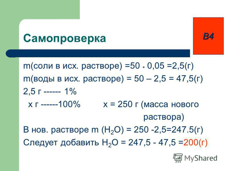Самопроверка m(соли в исх. растворе) =50 * 0,05 =2,5(г) m(воды в исх. растворе) = 50 – 2,5 = 47,5(г) 2,5 г ------ 1% x г ------100% x = 250 г (масса нового раствора) В нов. растворе m (H 2 O) = 250 -2,5=247.5(г) Следует добавить H 2 O = 247,5 - 47,5
