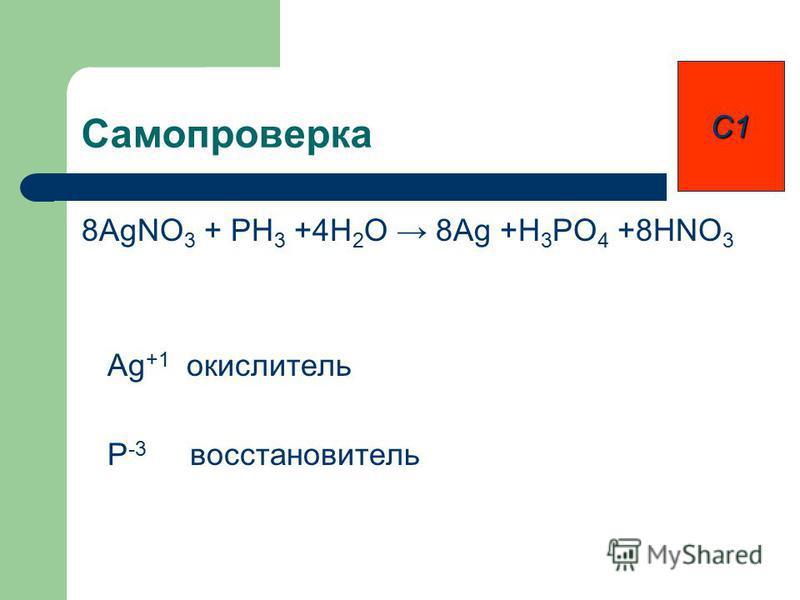 Самопроверка 8AgNO 3 + PH 3 +4H 2 O 8Ag +H 3 PO 4 +8HNO 3 Ag +1 окислитель P -3 восстановитель С1