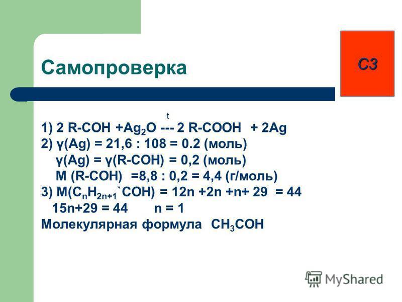 Самопроверка t 1) 2 R-COH +Ag 2 O --- 2 R-COOH + 2Ag 2) γ(Ag) = 21,6 : 108 = 0.2 (моль) γ(Ag) = γ(R-COH) = 0,2 (моль) M (R-COH) =8,8 : 0,2 = 4,4 (г/моль) 3) M(C n H 2n+1 `COH) = 12n +2n +n+ 29 = 44 15n+29 = 44 n = 1 Молекулярная формула CH 3 COH С3