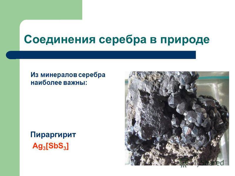 Соединения серебра в природе Пираргирит Ag 3 [SbS 3 ] Из минералов серебра наиболее важны: