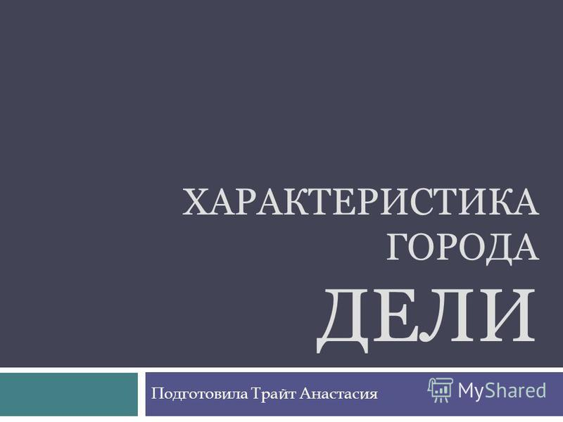 ХАРАКТЕРИСТИКА ГОРОДА ДЕЛИ Подготовила Трайт Анастасия