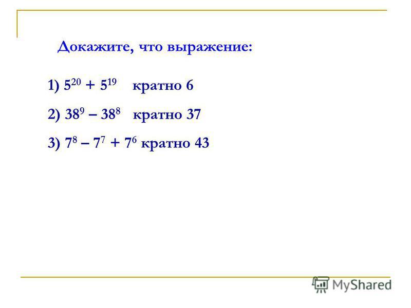 Докажите, что выражение: 1) 5 20 + 5 19 кратно 6 2) 38 9 – 38 8 кратно 37 3) 7 8 – 7 7 + 7 6 кратно 43