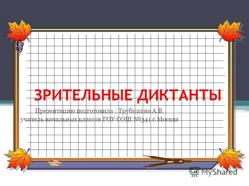 ЗРИТЕЛЬНЫЕ ДИКТАНТЫ Презентацию подготовила : Трубицина А.В. учитель начальных классов ГОУ СОШ 341 г.Москва