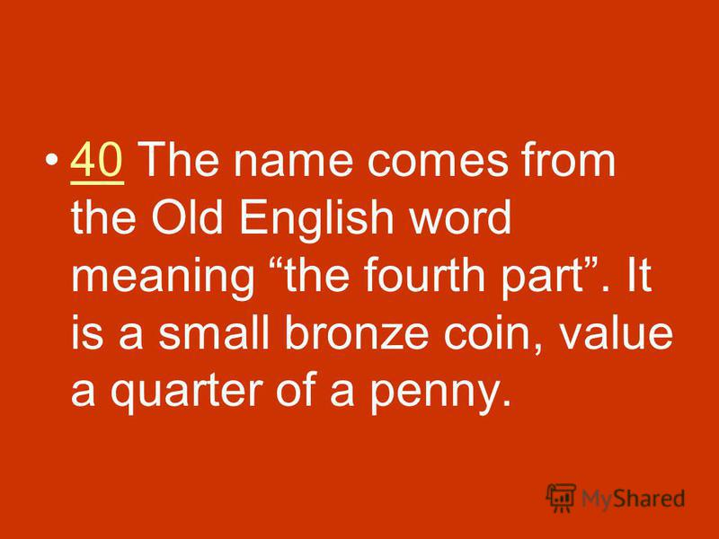 40 The name comes from the Old English word meaning the fourth part. It is a small bronze coin, value a quarter of a penny.40
