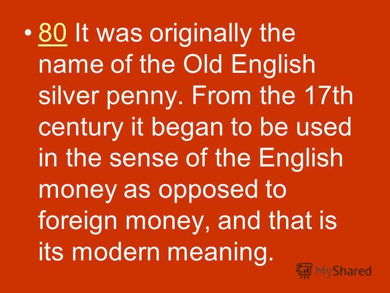 80 It was originally the name of the Old English silver penny. From the 17th century it began to be used in the sense of the English money as opposed to foreign money, and that is its modern meaning.80