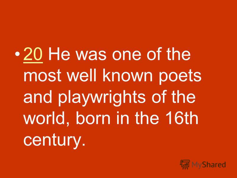 20 He was one of the most well known poets and playwrights of the world, born in the 16th century.20