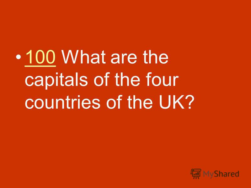 100 What are the capitals of the four countries of the UK?100