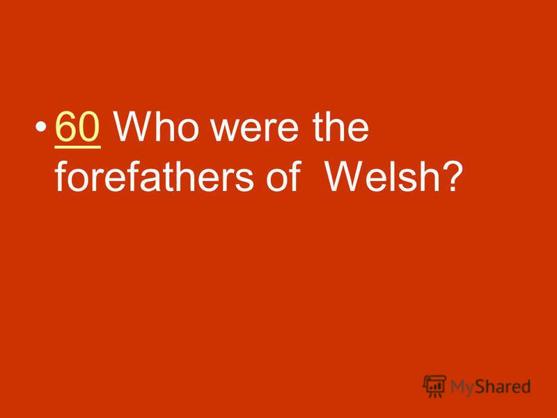 60 Who were the forefathers of Welsh?60