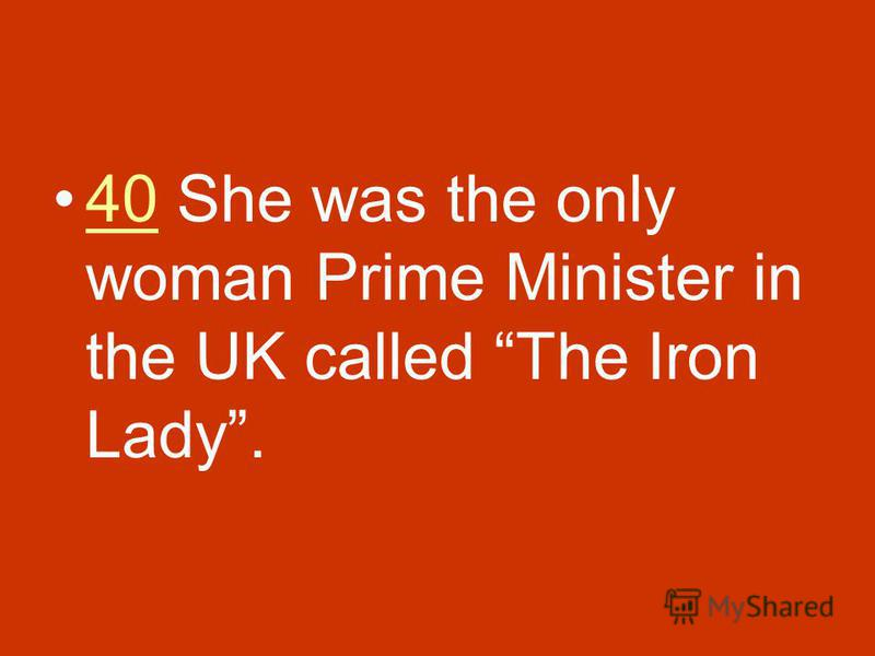 40 She was the only woman Prime Minister in the UK called The Iron Lady.40