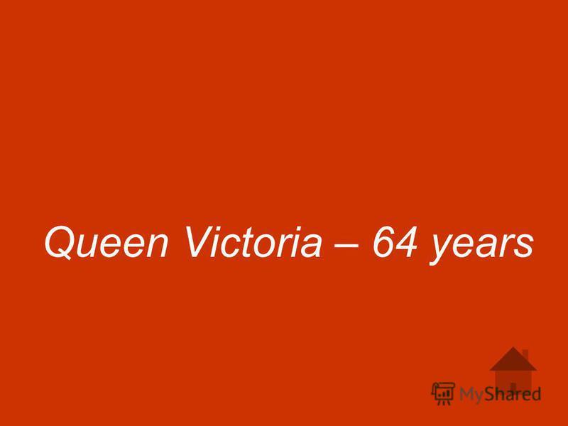 Queen Victoria – 64 years