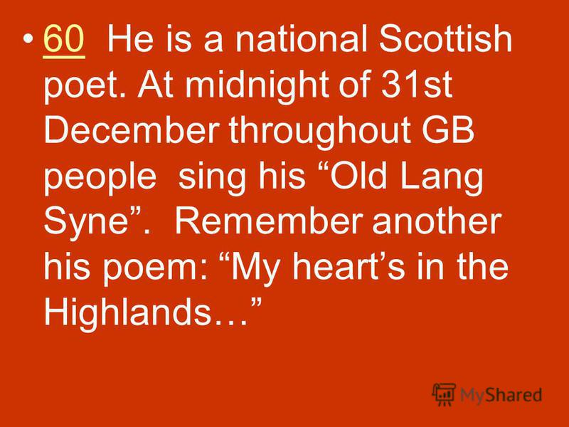 60 He is a national Scottish poet. At midnight of 31st December throughout GB people sing his Old Lang Syne. Remember another his poem: My hearts in the Highlands…60