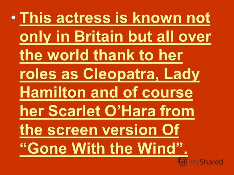 This actress is known not only in Britain but all over the world thank to her roles as Cleopatra, Lady Hamilton and of course her Scarlet OHara from the screen version Of Gone With the Wind.This actress is known not only in Britain but all over the w