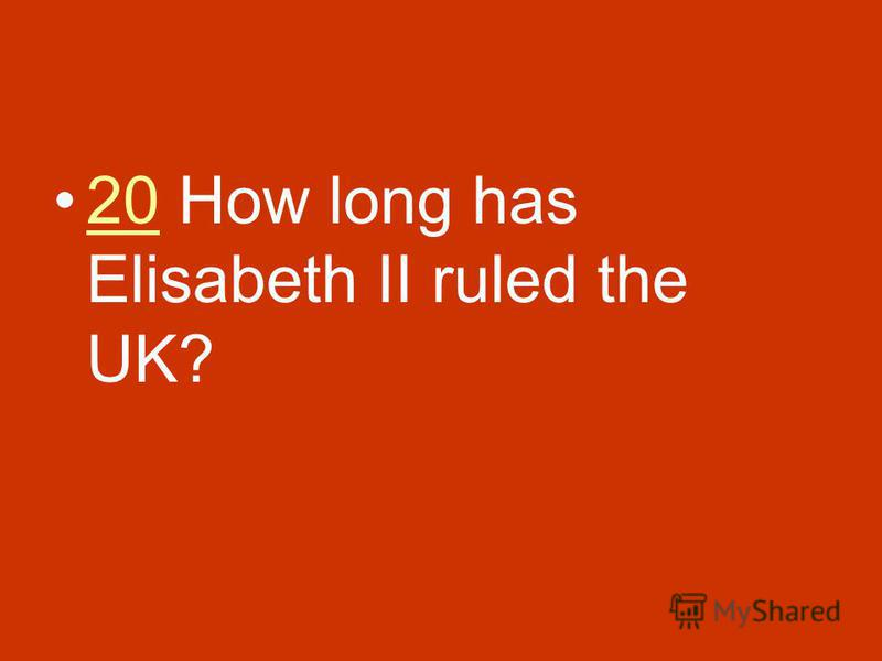 20 How long has Elisabeth II ruled the UK?20