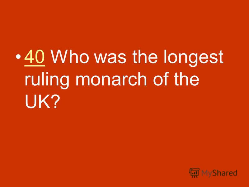 40 Who was the longest ruling monarch of the UK?40