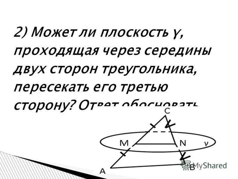 2) Может ли плоскость γ, проходящая через середины двух сторон треугольника, пересекать его третью сторону? Ответ обосновать.