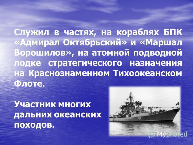 Служил в частях, на кораблях БПК «Адмирал Октябрьский» и «Маршал Ворошилов», на атомной подводной лодке стратегического назначения на Краснознаменном Тихоокеанском Флоте. Участник многих дальних океанских походов.