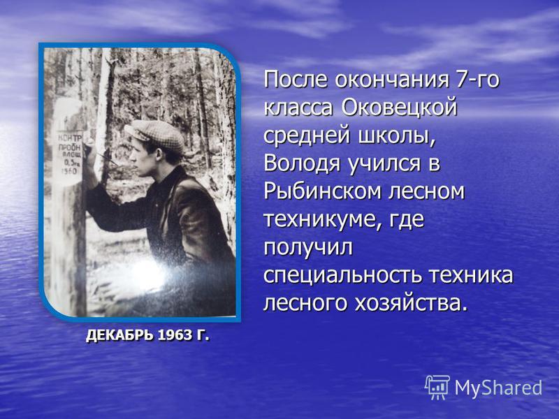 ДЕКАБРЬ 1963 Г. ДЕКАБРЬ 1963 Г. После окончания 7-го класса Оковецкой средней школы, Володя учился в Рыбинском лесном техникуме, где получил специальность техника лесного хозяйства.