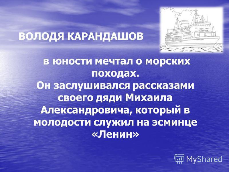ВОЛОДЯ КАРАНДАШОВ в юности мечтал о морских походах. Он заслушивался рассказами своего дяди Михаила Александровича, который в молодости служил на эсминце «Ленин»