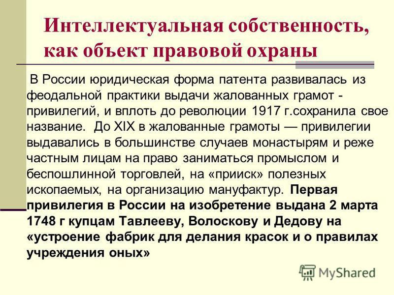 Интеллектуальная собственность, как объект правовой охраны В России юридическая форма патента развивалась из феодальной практики выдачи жалованных грамот - привилегий, и вплоть до революции 1917 г.сохранила свое название. До XIX в жалованные грамоты