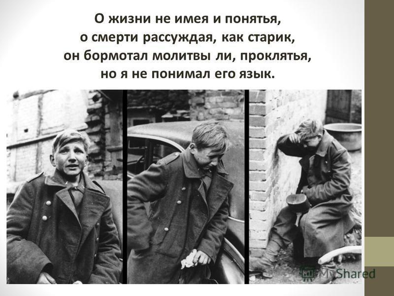 О жизни не имея и понятья, о смерти рассуждая, как старик, он бормотал молитвы ли, проклятья, но я не понимал его язык.