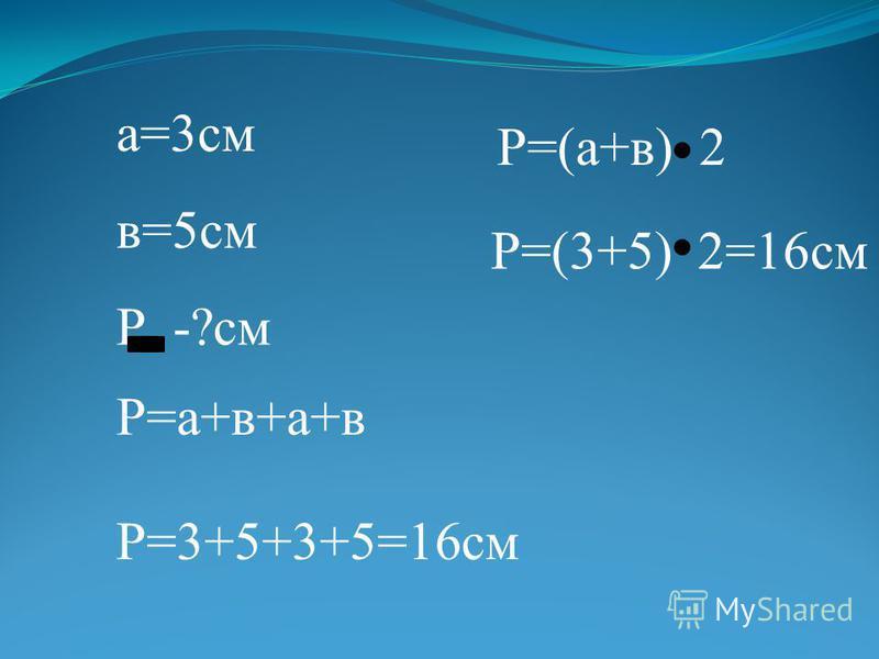 а=3 см в=5 см Р -?см Р=а+в+а+в Р=3+5+3+5=16 см Р=(а+в) 2 Р=(3+5) 2=16 см