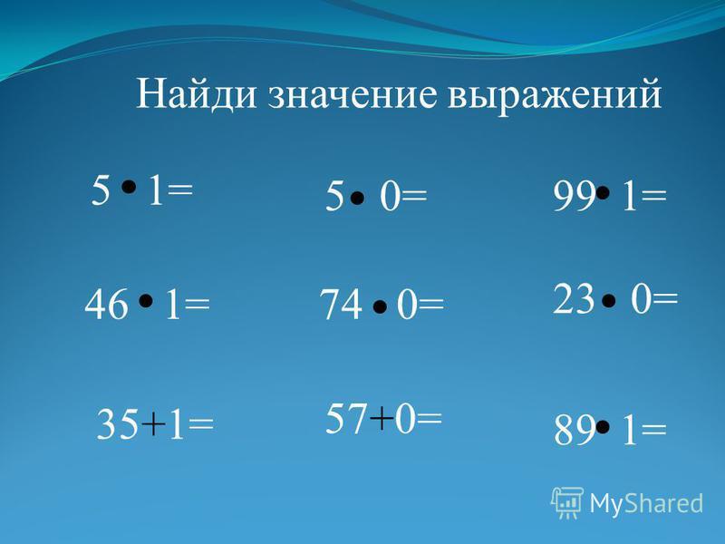 99 1=5 0= 5 1= 23 0= 74 0=46 1= 89 1= 57+0= 35+1= Найди значение выражений