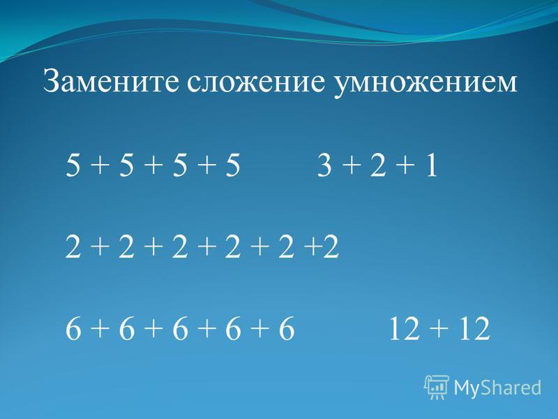 5 + 5 + 5 + 5 3 + 2 + 1 2 + 2 + 2 + 2 + 2 +2 6 + 6 + 6 + 6 + 6 12 + 12 Замените сложение умножением