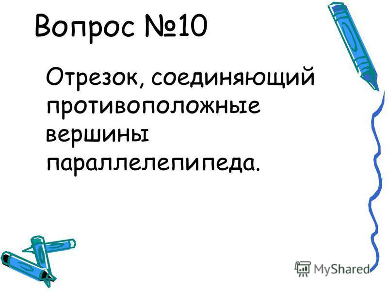Вопрос 10 Отрезок, соединяющий противоположные вершины параллелепипеда.