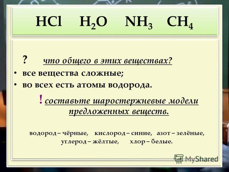 НCl H 2 O NH 3 CH 4 ? что общего в этих веществах? все вещества сложные; во всех есть атомы водорода. ! составьте шаростержневые модели предложенных веществ. водород – чёрные, кислород – синие, азот – зелёные, углерод – жёлтые, хлор – белые. ? что об