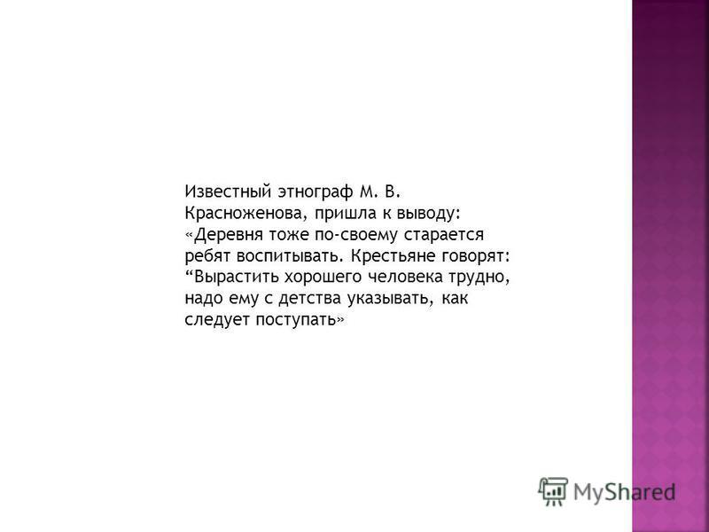 Известный этнограф М. В. Красноженова, пришла к выводу: «Деревня тоже по-своему старается ребят воспитывать. Крестьяне говорят: Вырастить хорошего человека трудно, надо ему с детства указывать, как следует поступать»