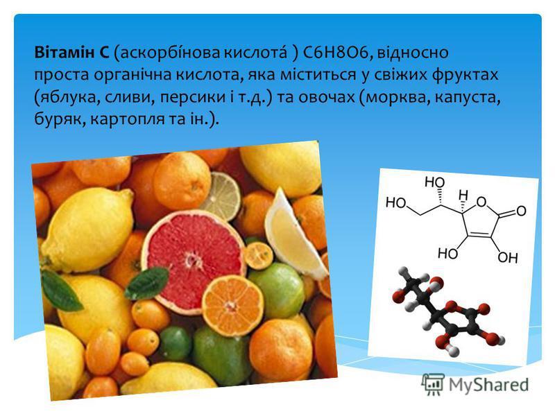 Вітамін С (аскорбíнова кислотá ) C6H8O6, відносно проста органічна кислота, яка міститься у свіжих фруктах (яблука, сливи, персики і т.д.) та овочах (морква, капуста, буряк, картопля та ін.).