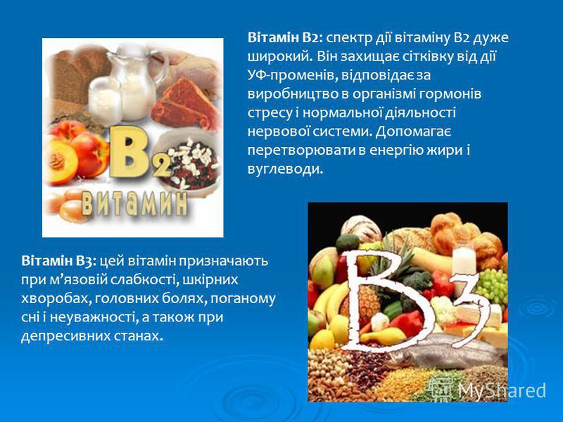 Вітамін B2: спектр дії вітаміну В2 дуже широкий. Він захищає сітківку від дії УФ-променів, відповідає за виробництво в організмі гормонів стресу і нормальної діяльності нервової системи. Допомагає перетворювати в енергію жири і вуглеводи. Вітамін B3: