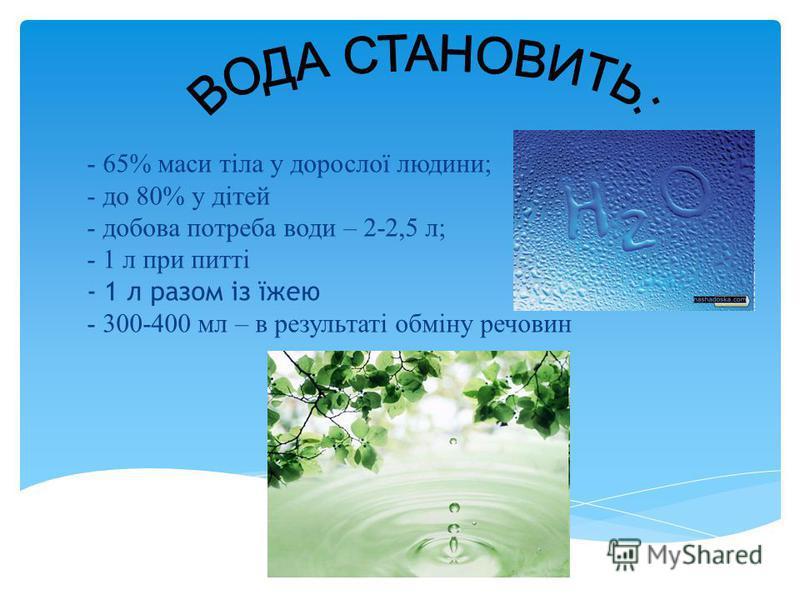 - 65% маси тіла у дорослої людини; - до 80% у дітей - добова потреба води – 2-2,5 л; - 1 л при питті - 1 л разом із їжею - 300-400 мл – в результаті обміну речовин