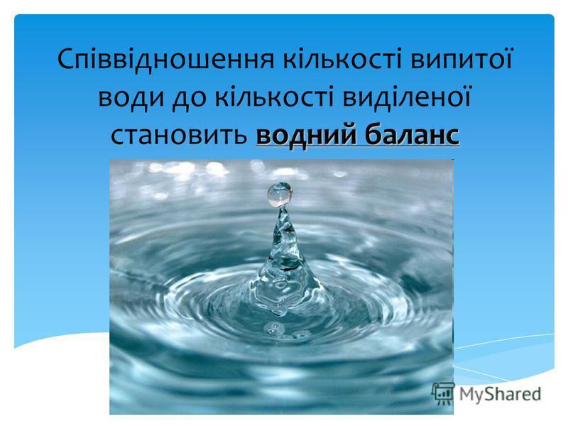 водний баланс Співвідношення кількості випитої води до кількості виділеної становить водний баланс