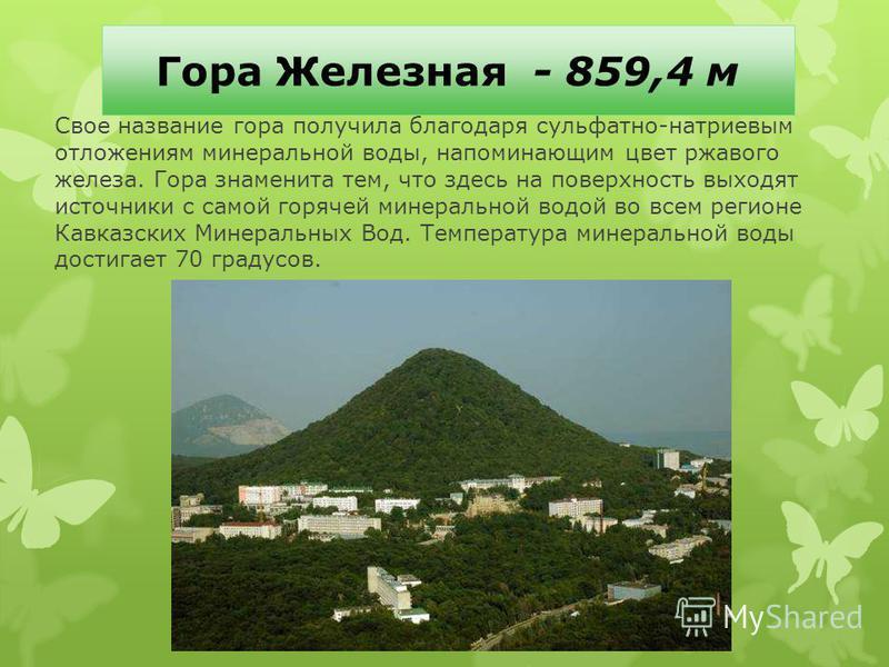 Гора Железная - 859,4 м Свое название гора получила благодаря сульфатно-натриевым отложениям минеральной воды, напоминающим цвет ржавого железа. Гора знаменита тем, что здесь на поверхность выходят источники с самой горячей минеральной водой во всем