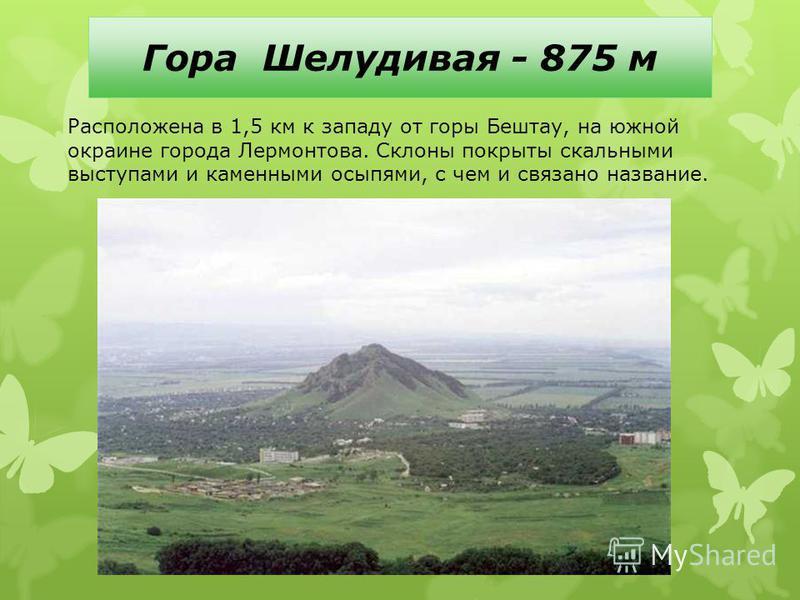 Гора Шелудивая - 875 м Расположена в 1,5 км к западу от горы Бештау, на южной окраине города Лермонтова. Склоны покрыты скальными выступами и каменными осыпями, с чем и связано название.
