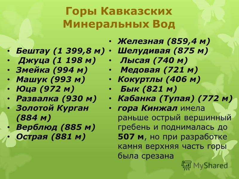 Горы Кавказских Минеральных Вод Бештау (1 399,8 м) Джуца (1 198 м) Змейка (994 м) Машук (993 м) Юца (972 м) Развалка (930 м) Золотой Курган (884 м) Верблюд (885 м) Острая (881 м) Железная (859,4 м) Шелудивая (875 м) Лысая (740 м) Медовая (721 м) Коку